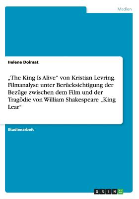 """""""The King Is Alive Von Kristian Levring. Filmanalyse Unter Berucksichtigung Der Bezuge Zwischen Dem Film Und Der Tragodie Von William Shakespeare """"King Lear - Dolmat, Helene"""