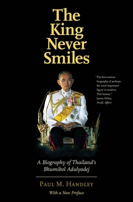 The King Never Smiles: A Biography of Thailand's Bhumibol Adulyadej - Handley, Paul M