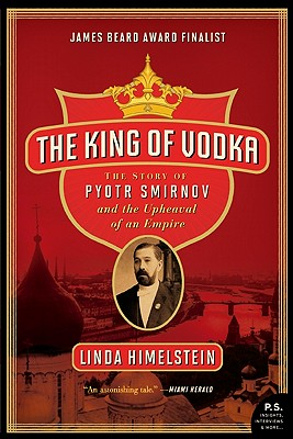 The King of Vodka: The Story of Pyotr Smirnov and the Upheaval of an Empire - Himelstein, Linda