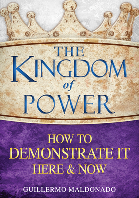 The Kingdom of Power: How to Demonstrate It Here and Now - Maldonado, Guillermo