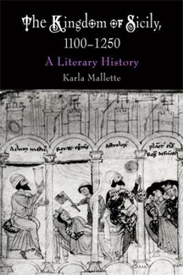 The Kingdom of Sicily, 1100-1250: A Literary History - Mallette, Karla