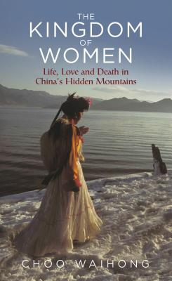 The Kingdom of Women: Life, Love and Death in China's Hidden Mountains -