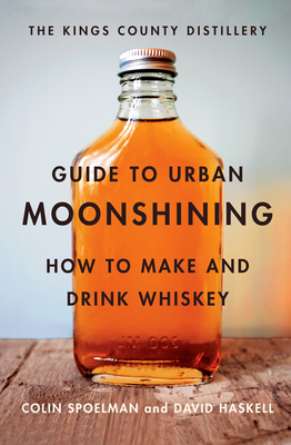 The Kings County Distillery Guide to Urban Moonshining: How to Make and Drink Whiskey - Haskell, David, and Spoelman, Colin