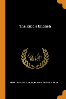 The King's English - Fowler, Henry Watson, and Fowler, Francis George