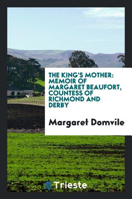 The King's Mother: Memoir of Margaret Beaufort, Countess of Richmond and Derby - Domvile, Margaret