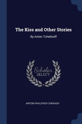 The Kiss and Other Stories: By Anton Tchekhoff - Chekhov, Anton Pavlovich