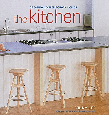 The Kitchen: Creating Contemporary Homes - Lee, Vinny, and Wood, Andrew (Photographer)