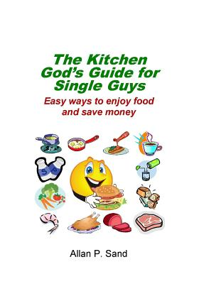 The Kitchen God's Guide for Single Guys: Easy ways to enjoy food and save money - Sand, Allan P