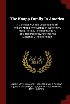 The Knapp Family in America: A Genealogy of the Descendants of William Knapp Who Settled in Watertown, Mass., in 1630: Including Also a Tabulated Pedigree, Paternal and Maternal, of Hiram Knapp - Knapp, Arthur Mason 1839-1898 (Creator)