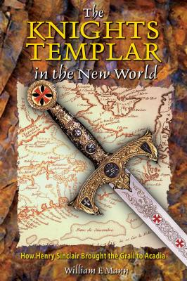 The Knights Templar in the New World: How Henry Sinclair Brought the Grail to Acadia - Mann, William F