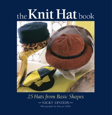 The Knit Hat Book: 25 Hats from Basic Shapes - Epstein, Nicky, and Tullis, Marcus (Photographer)
