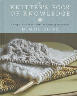 The Knitter's Book of Knowledge: A Complete Guide to Essential Knitting Techniques - Bliss, Debbie