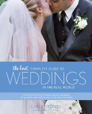The Knot Complete Guide to Weddings in the Real World: The Ultimate Source of Ideas, Advice, and Relief for the Bride and Groom and Those Who Love Them. - Roney, Carley, and The Knot (Editor)