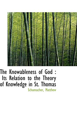 The Knowableness of God: Its Relation to the Theory of Knowledge in St. Thomas - Matthew, Schumacher