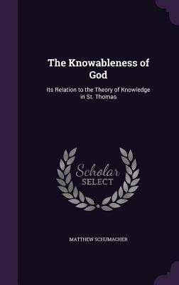 The Knowableness of God: Its Relation to the Theory of Knowledge in St. Thomas - Schumacher, Matthew