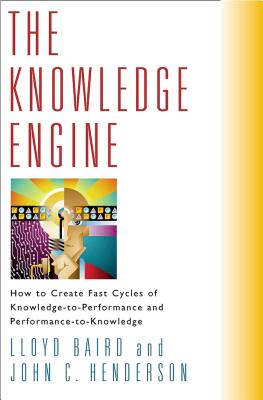 The Knowledge Engine: How to Create Fast Cycles of Knowledge to Performance and Performance to Knowledge - Baird, Lloyd, and Henderson, John C