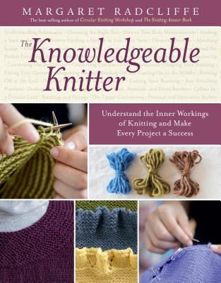 The Knowledgeable Knitter: Understand the Inner Workings of Knitting and Make Every Project a Success - Radcliffe, Margaret
