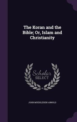The Koran and the Bible; Or, Islam and Christianity - Arnold, John Muehleisen
