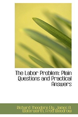 The Labor Problem: Plain Questions and Practical Answers - Theodore Ely, James A Waterworth Fred