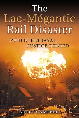 The Lac-Mégantic Rail Disaster: Public Betrayal, Justice Denied - Campbell, Bruce