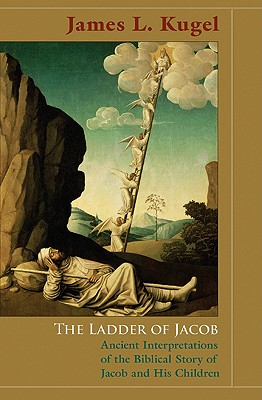 The Ladder of Jacob: Ancient Interpretations of the Biblical Story of Jacob and His Children - Kugel, James L, Dr., PH.D.