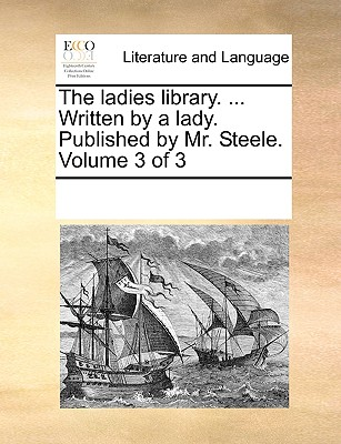 The Ladies Library. ... Written by a Lady. Published by Mr. Steele. Volume 3 of 3 - Multiple Contributors