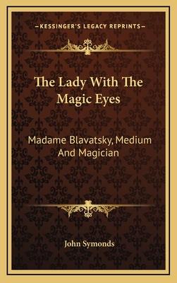 The Lady with the Magic Eyes: Madame Blavatsky, Medium and Magician - Symonds, John