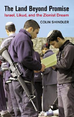 The Land Beyond Promise: Israel, Likud and the Zionist Dream - Shindler, Colin, PhD