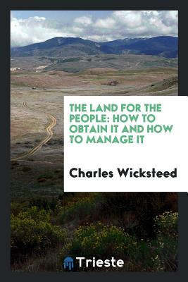 The Land for the People: How to Obtain It and How to Manage It - Wicksteed, Charles
