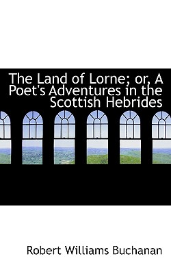 The Land of Lorne; Or, a Poet's Adventures in the Scottish Hebrides - Buchanan, Robert Williams