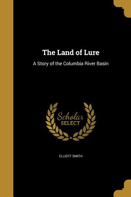 The Land of Lure: A Story of the Columbia River Basin - Smith, Elliott