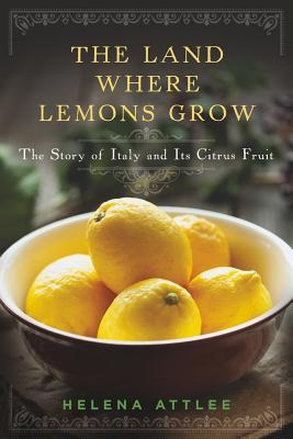 The Land Where Lemons Grow: The Story of Italy and Its Citrus Fruit - Attlee, Helena