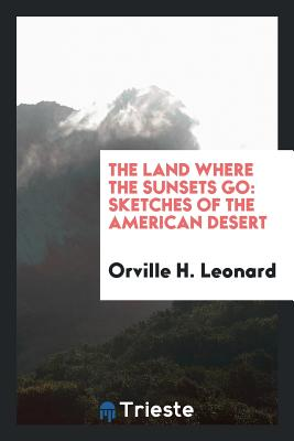 The Land Where the Sunsets Go: Sketches of the American Desert - Leonard, Orville H