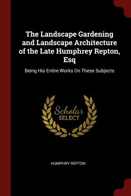 The Landscape Gardening and Landscape Architecture of the Late Humphrey Repton, Esq: Being His Entire Works on These Subjects - Repton, Humphry