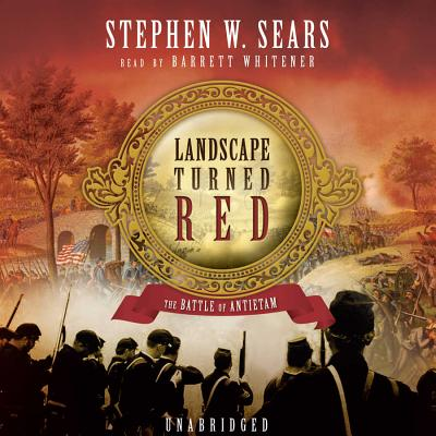 The Landscape Turned Red: The Battle of Antietam - Sears, Stephen W, and Whitener, Barrett (Read by)