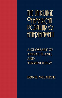 The Language of American Popular Entertainment: A Glossary of Argot, Slang, and Terminology - Wilmeth, Don B