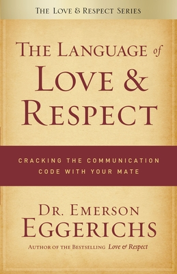 The Language of Love & Respect: Cracking the Communication Code with Your Mate - Eggerichs, Emerson, Dr., PhD