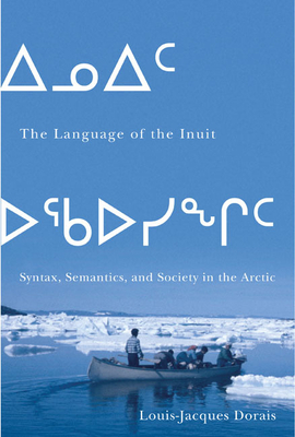 The Language of the Inuit: Syntax, Semantics, and Society in the Arctic - Dorais, Louis-Jacques