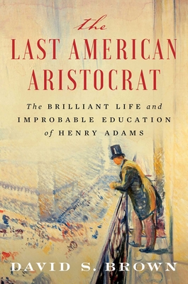 The Last American Aristocrat: The Brilliant Life and Improbable Education of Henry Adams - Brown, David S