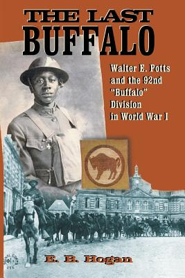 The Last Buffalo: Walter E. Potts and the 92nd Buffalo Division in World War I - Hogan, E B