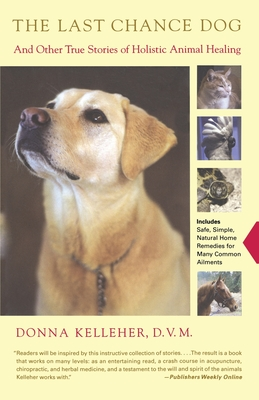The Last Chance Dog: And Other True Stories of Holistic Animal Healing - Kelleher, Donna, D.V.M.