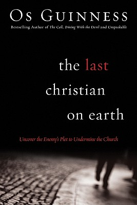 The Last Christian on Earth: Uncover the Enemy's Plot to Undermine the Church - Guinness, Os