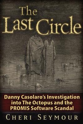 The Last Circle: Danny Casolaro's Investigation Into the Octopus and the PROMIS Software Scandal - Seymour, Cheri