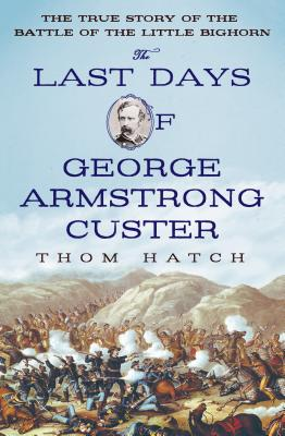 The Last Days of George Armstrong Custer: The True Story of the Battle of the Little Bighorn - Hatch, Thom