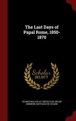 The Last Days of Papal Rome, 1850-1870 - Trevelyan, George Macaulay, and Zimmern, Helen, and De Cesare, Raffaele