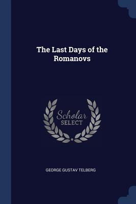 The Last Days of the Romanovs - Telberg, George Gustav