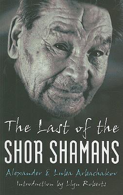 The Last of the Shor Shamans - Arbachakov, Alexander, and Arbachakov, Luba