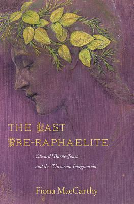The Last Pre-Raphaelite: Edward Burne-Jones and the Victorian Imagination - MacCarthy, Fiona