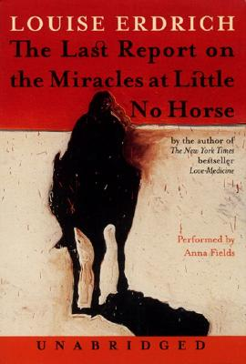 The Last Report on the Miracles at Little No Horse: The Last Report on the Miracles at Little No Horse - Erdrich, Louise, and Fields, Anna (Read by)