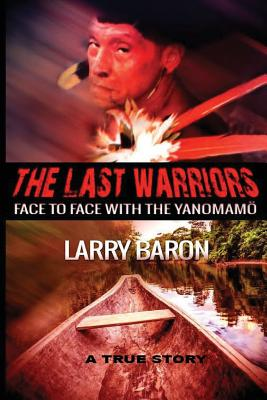 The Last Warriors: Face to Face with the Yanomamo Bw Interior - Baron, Larry, Mr.